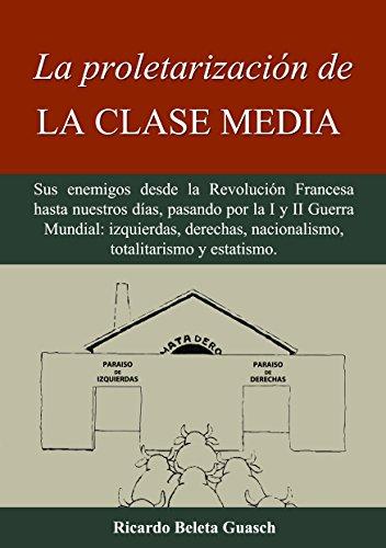 La proletarización de La Clase Media: Sus enemigos desde la Revolución Francesa hasta nuestros días, pasando por la I y II Guerra Mundial: izquierdas, ... nacionalismo, totalitarismo y estatismo por Ricardo Beleta Guasch