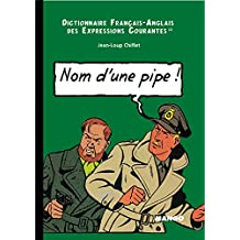 English-French Dictionary or Running idioms : Dictionnaire Français-Anglais des expressions courantes : Name of a pipe ! : Nom d'une pipe !