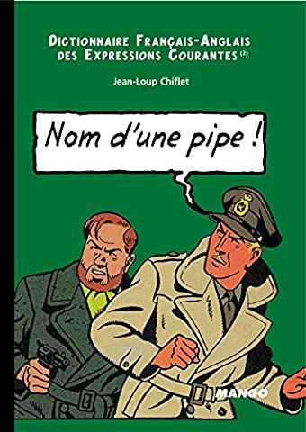 English-French Dictionary or Running idioms : Dictionnaire Français-Anglais des expressions courantes : Name of a pipe ! : Nom d'une pipe ! (English French Dictionary)