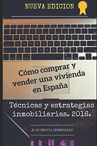 Cómo comprar y vender una vivienda en España.: Tecnicas y estrategias inmobiliarias. 2016. por Juan Miguel Dominguez