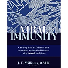Viral Immunity: A 10-Step Plan to Enhance Your Immunity against Viral Disease Using Natural Medicines: A 10-step Plan to Enhance Your Immunity Against Viral Diseases Using Natural Medicines