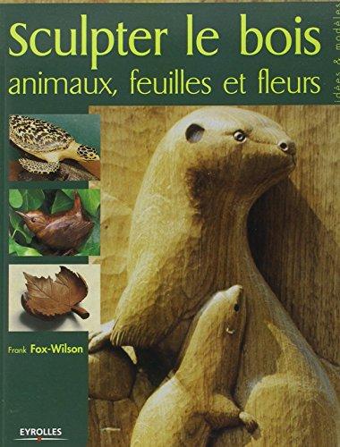 Sculpter le bois: Animaux, feuilles et fleurs