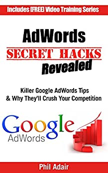 AdWords Secret Hacks Revealed: Killer Google AdWords Tips & Why They'll Crush Your Competition by [Adair, Phil]