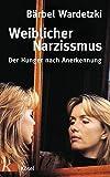 Weiblicher Narzissmus: Der Hunger nach Annerkennung - Bärbel Wardetzki