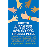 How to Transform Your School into an LGBT+ Friendly Place: A Practical Guide for Nursery, Primary and Secondary Teachers…