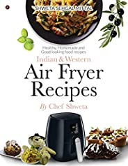 Indian & Western Air Fryer Recipes: Healthy, Homemade and Good Looking Food Rec