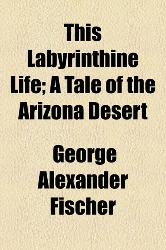 This Labyrinthine Life; A Tale of the Arizona Desert