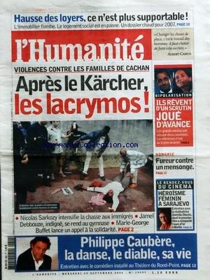 HUMANITE (L') [No 19297] du 20/09/2006 - HAUSSE DES LOYERS - CE N'EST PLUS SUPPORTABLE - VIOLENCES CONTRE LES FAMILLES DE CACHAN - SARKOZY INTENSIFIE LA CHASSE AUX IMMIGRES - JAMEL DEBBOUZE INDIGNE - PHILIPPE CAUBERE / LA DANSE LE DIABLE SA VIE - BIPOLARITSATION / ILS REVENT D'UN SCRUTIN JOUE D'AVANCE - HONGRIE / FUREUR CONTRE UN MENSONGE - CINEMA / HEROISME FEMININ A SARAJEVO - JASMILA ZBANIC