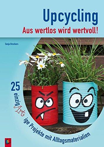 Upcycling - Aus wertlos wird wertvoll!: 25 einzigARTige Projekte mit Alltagsmaterialien