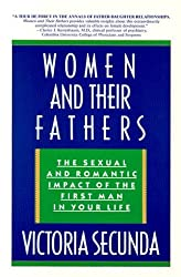 Women and Their Fathers: The Sexual and Romantic Impact of the First Man in Your Life by Victoria Secunda (1993-05-01)