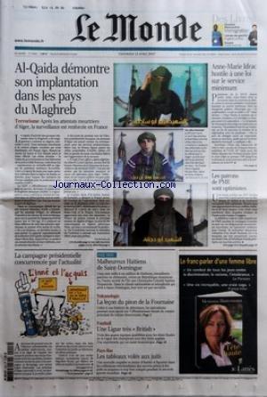 MONDE (LE) [No 19352] du 13/04/2007 - AL-QAIDA DEMONTRE SON IMPLANTATION DANS LES PAYS DU MAGHREB - TERRORISME - APRES LES ATTENTATS MEURTRIERS D'ALGER, LA SURVEILLANCE EST RENFORCEE EN FRANCE PAR PIOTR SMOLAR ANNE-MARIE IDRAC HOSTILE A UNE LOI SUR LE SERVICE MINIMUM LES PATRONS DE PME SONT OPTIMISTES -LA CAMPAGNE PRESIDENTIELLE CONCURRENCEE PAR L'ACTUALITE MALHEUREUX HAITIENS DE SAINT-DOMINGUE VOLCANOLOGIE - LA LECON DU PITON DE LA FOURNAISE FOOTBALL - UNE LIGUE TRES 'BRITISH+« PAYS-BA par Collectif