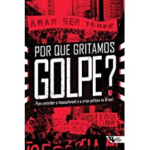 Por que gritamos Golpe?: Para entender o impeachment e a crise política no Brasil