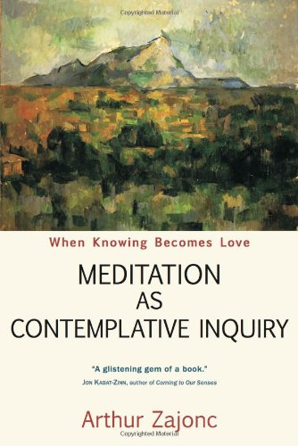 Meditation as Contemplative Inquiry: When Knowing Becomes Love por Arthur G. Zajonc