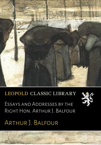 Essays and Addresses by the Right Hon. Arthur J. Balfour por Arthur J. Balfour