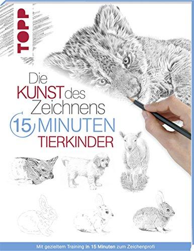 Die Kunst des Zeichnens 15 Minuten - Tierkinder: Mit gezieltem Training in 15 Minuten zum Zeichenprofi