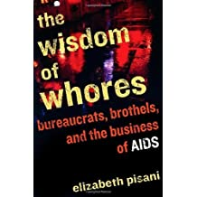 The Wisdom of Whores: Bureaucrats, Brothels, and the Business of AIDS by Elizabeth Pisani (2008-06-17)
