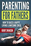 Parenting For Fathers: How To Raise A Happy, Loving & Awesome child