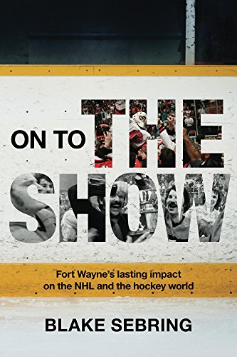 On to the Show: Fort Wayne's lasting impact on the NHL and the greater hockey world (English Edition) por Blake Sebring