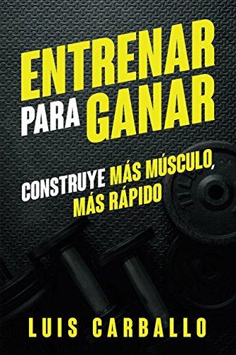 Entrenar para Ganar: Construye más músculo, más rápido por Luis Carballo