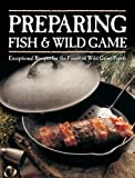 Preparing Fish & Wild Game: Exceptional Recipes for the Finest of Wild Game Feasts by Voyageur Press (2-Apr-2015) Paperback