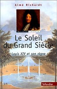 Le Soleil du Grand Siècle. Louis XIV et Son Règne par Aimé Richardt