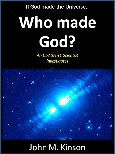 If God made the Universe, Who made God?: An Ex-Atheist Scientist investigates (God & Science Book 6) (English Edition)