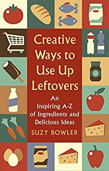 Creative Ways to Use Up Leftovers: An Inspiring A – Z of Ingredients and Delicious Ideas by [Bowler, Suzy]