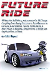 Future Ride v2: 99 Ways the Self-Driving, Autonomous Car Will Change Everything from Buying Groceries to Teen Romance to Surviving a Hurricane to ... Home to Simply Getting From Here to There by Peter C Wayner (2015-04-14)