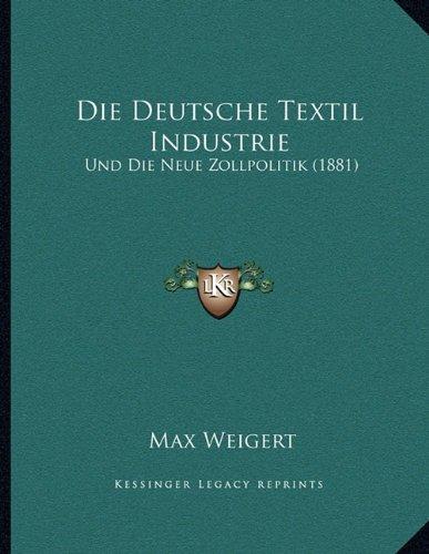 Die Deutsche Textil Industrie: Und Die Neue Zollpolitik (1881)