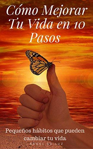 Cómo Mejorar Tu Vida en 10 Pasos : GUÍA PRÁCTICA: FELICIDAD, FAMILIA Y SALUD  (Spanish Edition)
