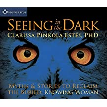 Seeing in the Dark: Myths and Stories to Reclaim the Buried, Knowing Woman by Clarissa Pinkola Ests(2010-08-28)