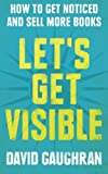 Let's Get Visible: How To Get Noticed And Sell More Books: Volume 2 (Let's Get Publishing)