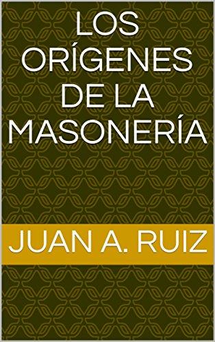 LOS ORÍGENES DE LA MASONERÍA por Juan A. Ruiz