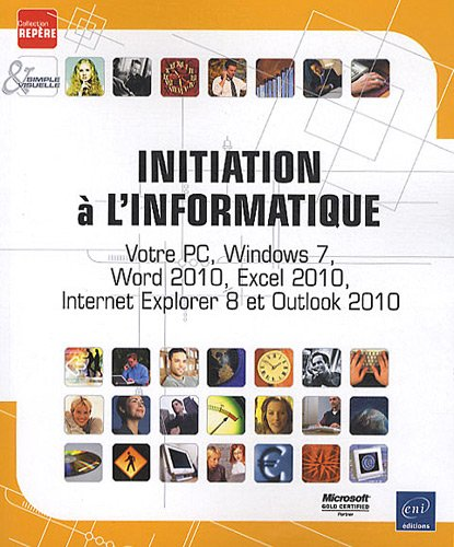 Initiation à l'informatique - Votre PC, Windows 7, Word 2010, Excel 2010, Internet Explorer 8 et Outlook 2010 par COLLECTIF