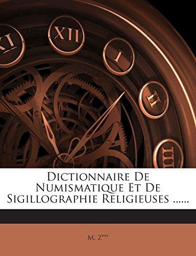 Dictionnaire de Numismatique Et de Sigillographie Religieuses ...... par M Z***