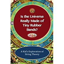 Is The Universe Really Made of Tiny Rubber Bands?: A Kid's Exploration of String Theory