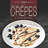 The New Crepes Cookbook: 101 Sweet & Savory Crepe Recipes, From Traditional to Gluten-Free, for Cuisinart, LeCrueset, Pa