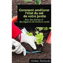 Comment améliorer l'état du sol de votre jardin Pour des plantes et des légumes en meilleure santé (French Edition)