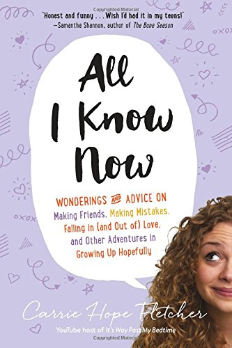 All I Know Now: Wonderings and Advice on Making Friends, Making Mistakes, Falling in (and Out Of) Love, and Other Adventures in Growin