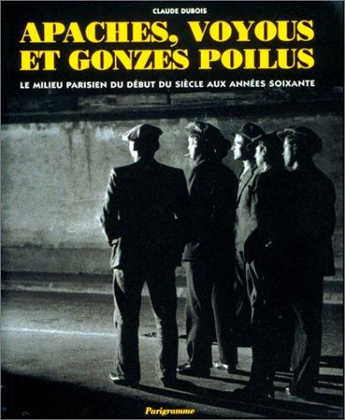 Apaches, voyous et gonzes poilus. Le milieu parisien du début du siècle aux années 60 par Claude Dubois