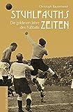 Stuhlfauths Zeiten: Die goldenen Jahre des Fußballs