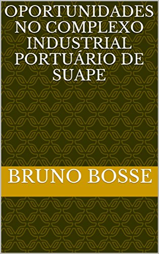Oportunidades no Complexo Industrial Portuário de Suape (Portuguese Edition) por Bruno Bosse