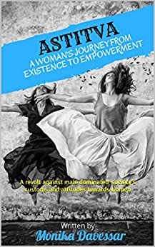 ASTITVA- A woman's journey from existence to empowerment: A revolt against male dominated society's customs and attitudes towards women by [Davessar, Monika]