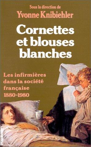 Cornettes et blouses blanches. Les Infirmières dans la société française 1880-1980