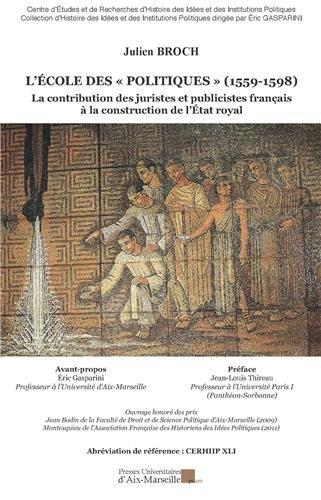 L'École des politiques (1559-1598) - La contribution des juristes et publicistes français à la construction de l'État royal