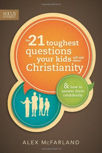 The 21 Toughest Questions Your Kids Will Ask about Christianity (Focus on the Family Books) by Alex McFarland (2013-08-01)