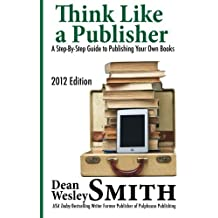 Think Like A Publisher: A Step-By Step Guide to Publishing Your Own Books by Dean Wesley Smith (2012-04-14)