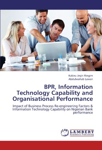 BPR, Information Technology Capability and Organisational Performance: Impact of Business Process Re-engineering Factors & Information Technology Capability on Nigerian Bank performance