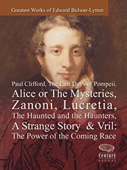 Greatest Works of Edward Bulwer-Lytton: Paul Clifford,The Last Days of Pompeii,Alice or The Mysteries,Zanoni,Lucretia,The Haunted and the Haunters,A Strange Story & Vril: The Power of the Coming race by [Bulwer-Lytton, Edward]