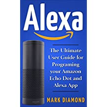 Alexa: The Ultimate User Guide for Programming your Amazon Echo Dot and Alexa App (Updated for 2017) (English Edition)